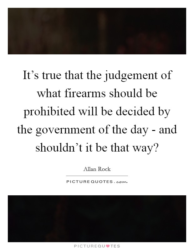 It's true that the judgement of what firearms should be prohibited will be decided by the government of the day - and shouldn't it be that way? Picture Quote #1
