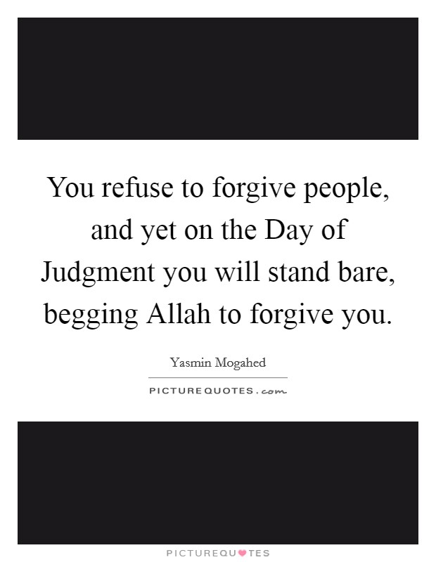 You refuse to forgive people, and yet on the Day of Judgment you will stand bare, begging Allah to forgive you Picture Quote #1
