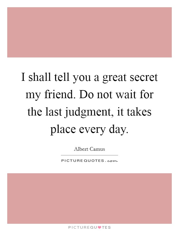 I shall tell you a great secret my friend. Do not wait for the last judgment, it takes place every day Picture Quote #1