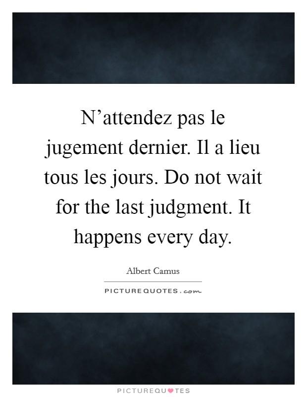 N'attendez pas le jugement dernier. Il a lieu tous les jours. Do not wait for the last judgment. It happens every day Picture Quote #1