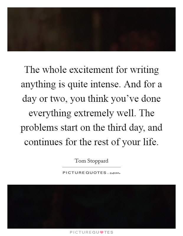 The whole excitement for writing anything is quite intense. And for a day or two, you think you've done everything extremely well. The problems start on the third day, and continues for the rest of your life Picture Quote #1