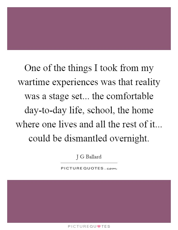 One of the things I took from my wartime experiences was that reality was a stage set... the comfortable day-to-day life, school, the home where one lives and all the rest of it... could be dismantled overnight Picture Quote #1
