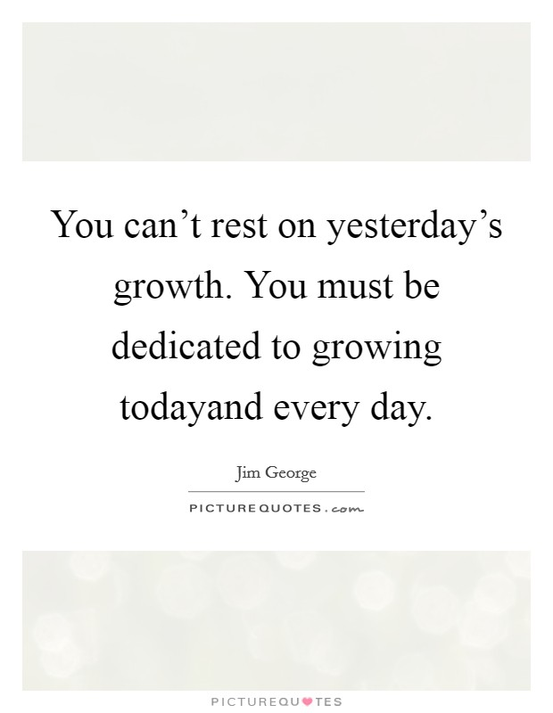 You can't rest on yesterday's growth. You must be dedicated to growing todayand every day Picture Quote #1