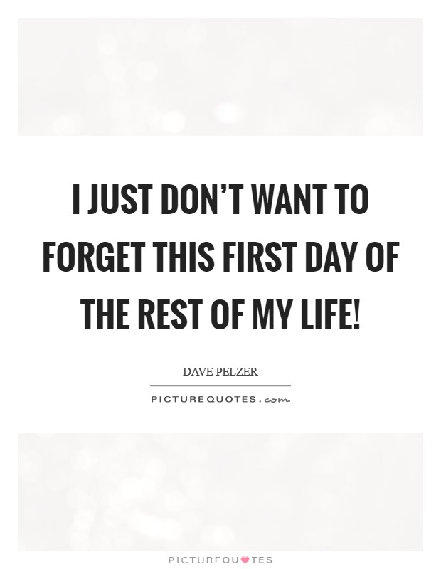 I just don't want to forget this first day of the rest of my life! Picture Quote #1