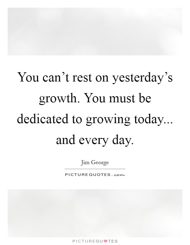 You can't rest on yesterday's growth. You must be dedicated to growing today... and every day Picture Quote #1