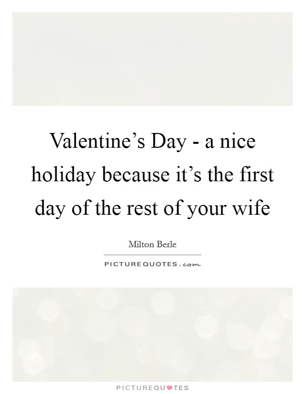 Valentine's Day - a nice holiday because it's the first day of the rest of your wife Picture Quote #1