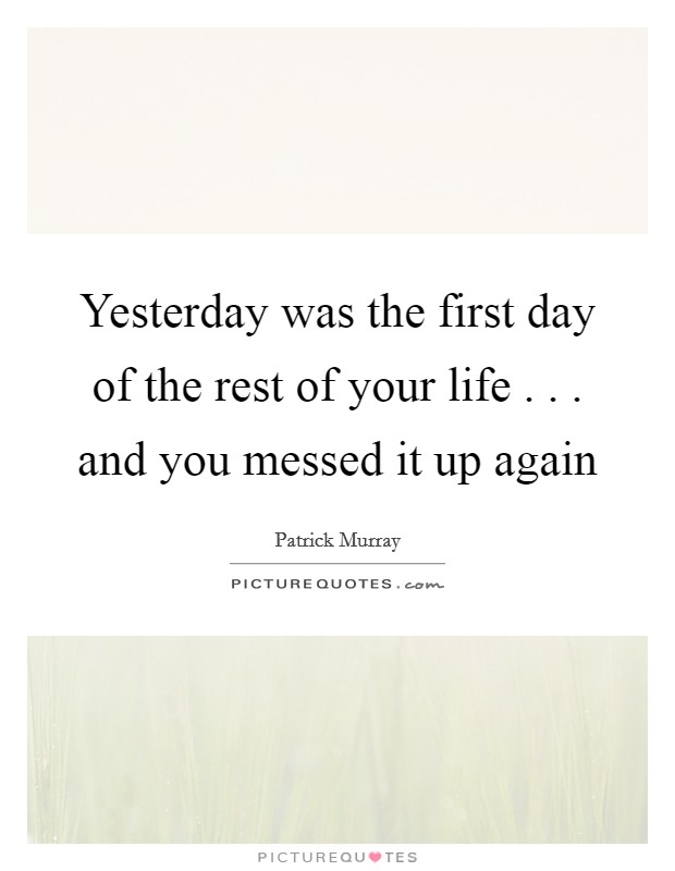 Yesterday was the first day of the rest of your life . . . and you messed it up again Picture Quote #1