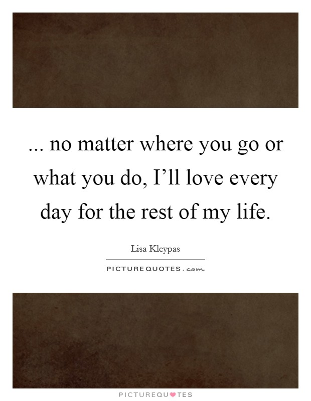 ... no matter where you go or what you do, I'll love every day for the rest of my life Picture Quote #1