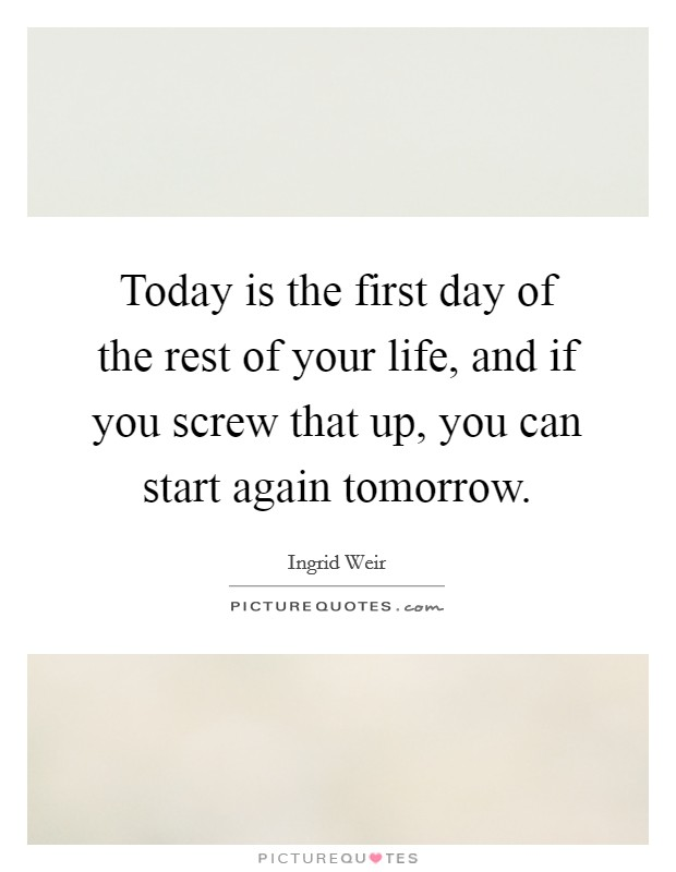 Today is the first day of the rest of your life, and if you screw that up, you can start again tomorrow Picture Quote #1