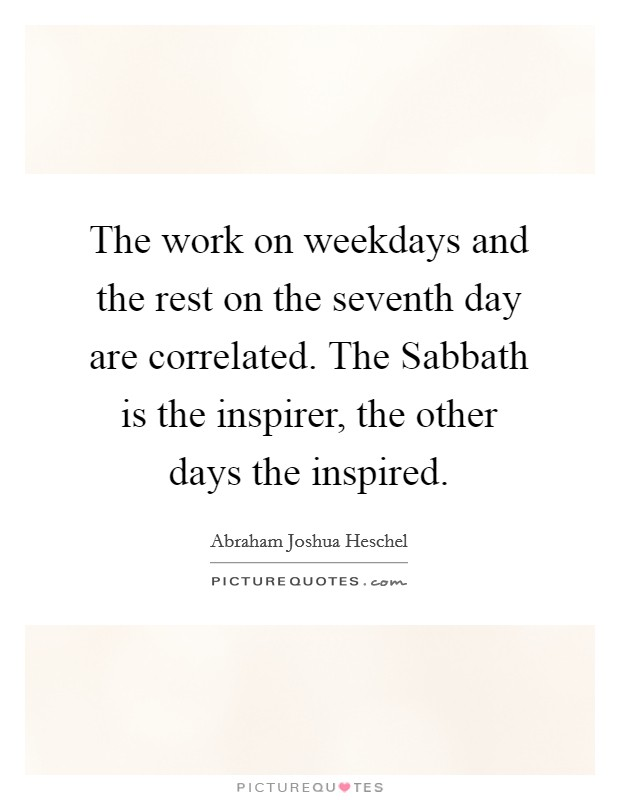 The work on weekdays and the rest on the seventh day are correlated. The Sabbath is the inspirer, the other days the inspired Picture Quote #1