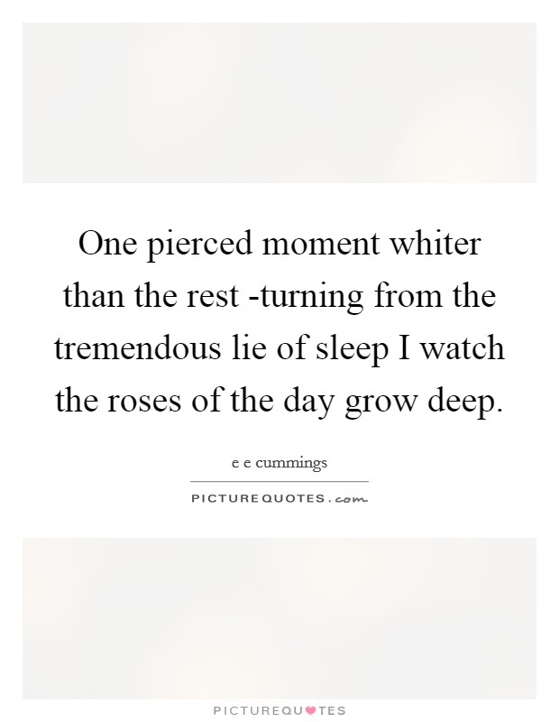 One pierced moment whiter than the rest -turning from the tremendous lie of sleep I watch the roses of the day grow deep Picture Quote #1