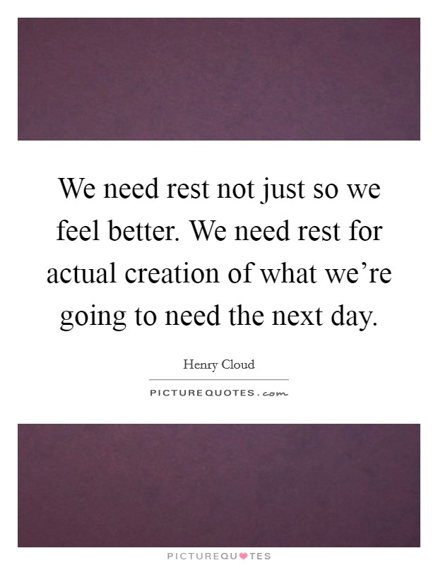 We need rest not just so we feel better. We need rest for actual creation of what we're going to need the next day Picture Quote #1