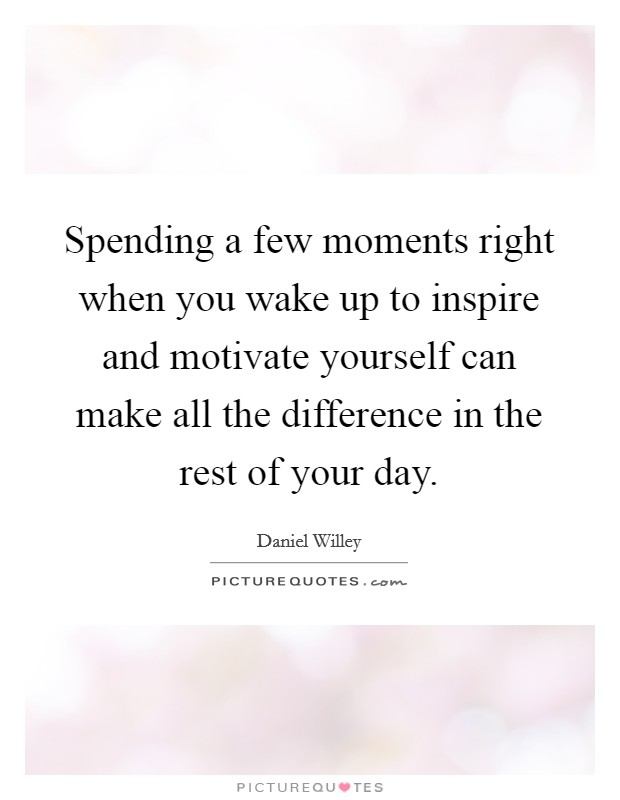 Spending a few moments right when you wake up to inspire and motivate yourself can make all the difference in the rest of your day Picture Quote #1