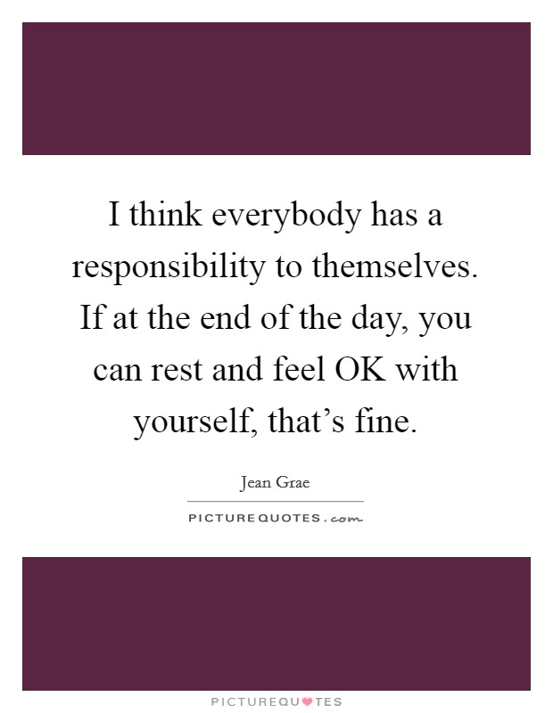 I think everybody has a responsibility to themselves. If at the end of the day, you can rest and feel OK with yourself, that's fine Picture Quote #1