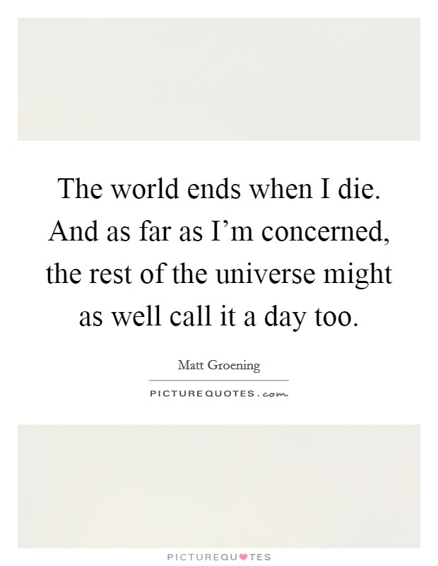 The world ends when I die. And as far as I'm concerned, the rest of the universe might as well call it a day too Picture Quote #1