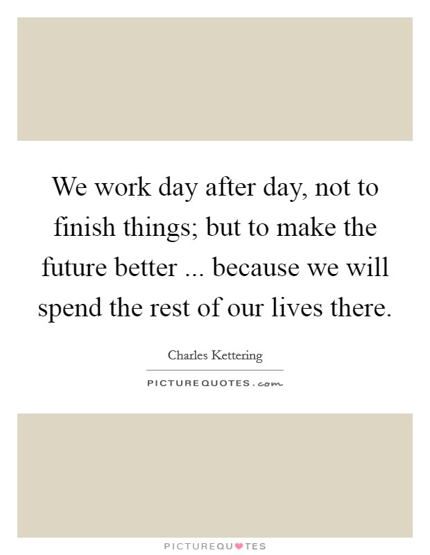We work day after day, not to finish things; but to make the future better ... because we will spend the rest of our lives there Picture Quote #1