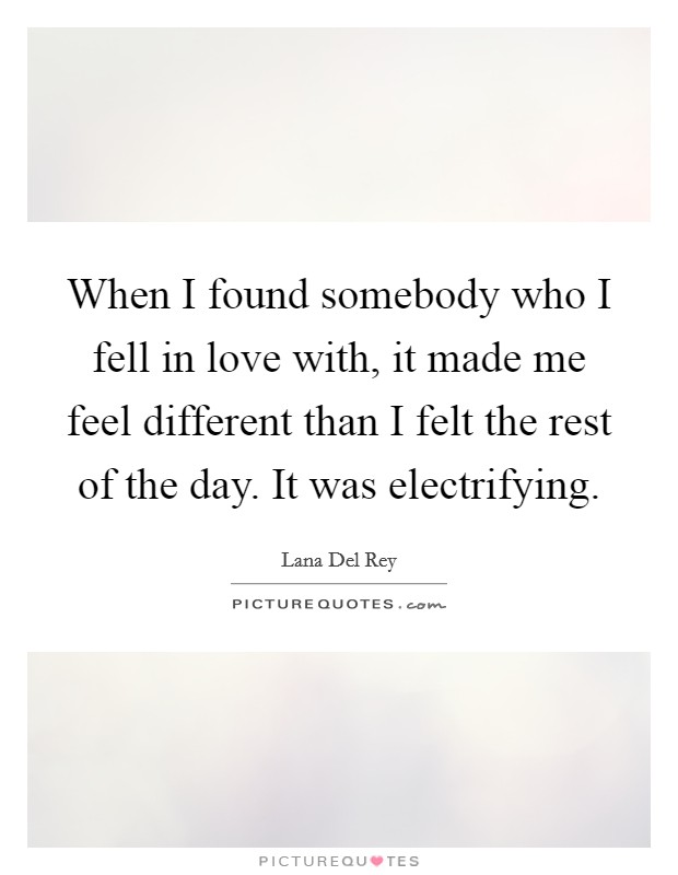 When I found somebody who I fell in love with, it made me feel different than I felt the rest of the day. It was electrifying Picture Quote #1