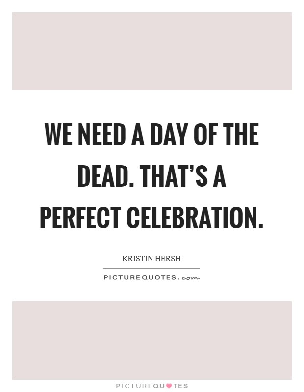We need a day of the dead. That's a perfect celebration Picture Quote #1