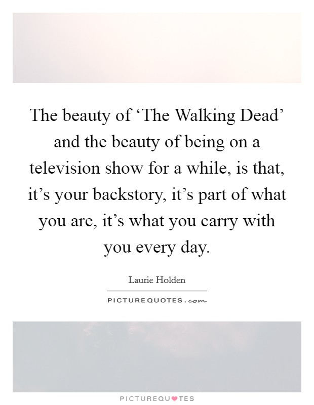 The beauty of 'The Walking Dead' and the beauty of being on a television show for a while, is that, it's your backstory, it's part of what you are, it's what you carry with you every day Picture Quote #1