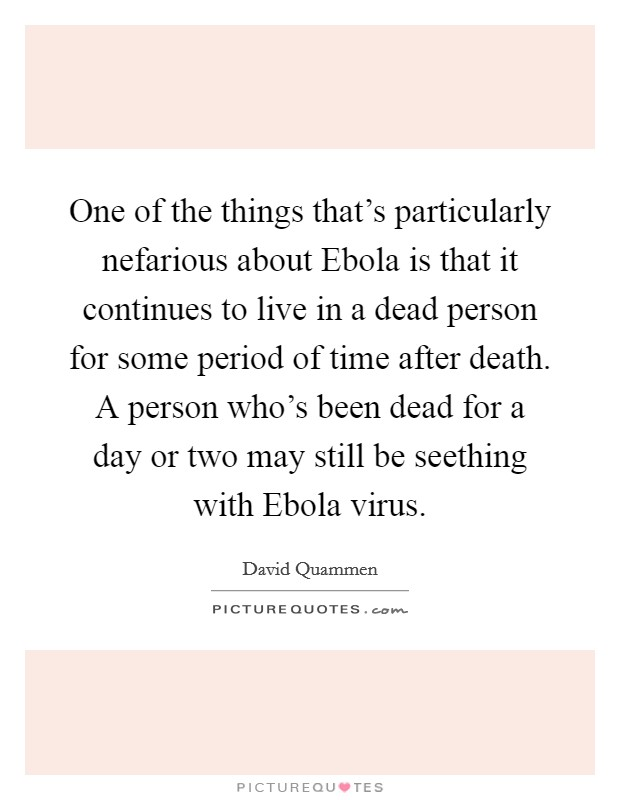 One of the things that's particularly nefarious about Ebola is that it continues to live in a dead person for some period of time after death. A person who's been dead for a day or two may still be seething with Ebola virus Picture Quote #1