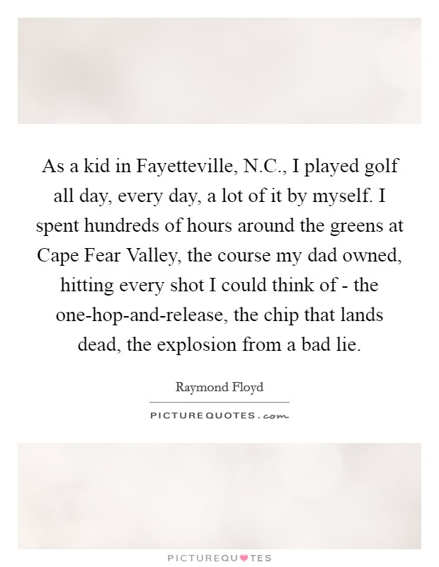 As a kid in Fayetteville, N.C., I played golf all day, every day, a lot of it by myself. I spent hundreds of hours around the greens at Cape Fear Valley, the course my dad owned, hitting every shot I could think of - the one-hop-and-release, the chip that lands dead, the explosion from a bad lie Picture Quote #1