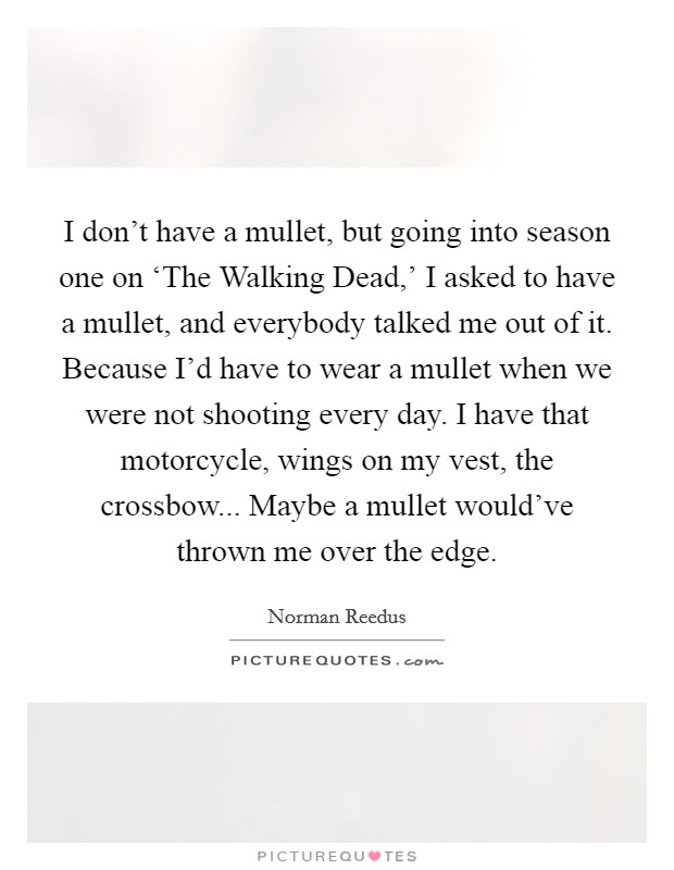 I don't have a mullet, but going into season one on 'The Walking Dead,' I asked to have a mullet, and everybody talked me out of it. Because I'd have to wear a mullet when we were not shooting every day. I have that motorcycle, wings on my vest, the crossbow... Maybe a mullet would've thrown me over the edge Picture Quote #1