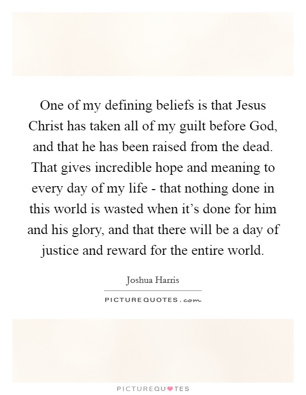 One of my defining beliefs is that Jesus Christ has taken all of my guilt before God, and that he has been raised from the dead. That gives incredible hope and meaning to every day of my life - that nothing done in this world is wasted when it's done for him and his glory, and that there will be a day of justice and reward for the entire world Picture Quote #1
