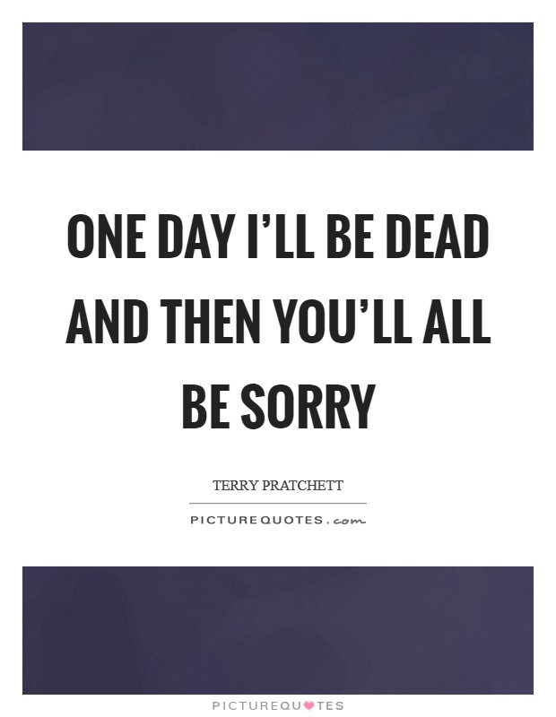 One day I'll be dead and THEN you'll all be sorry Picture Quote #1
