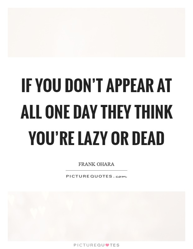 If you don't appear at all one day they think you're lazy or dead Picture Quote #1