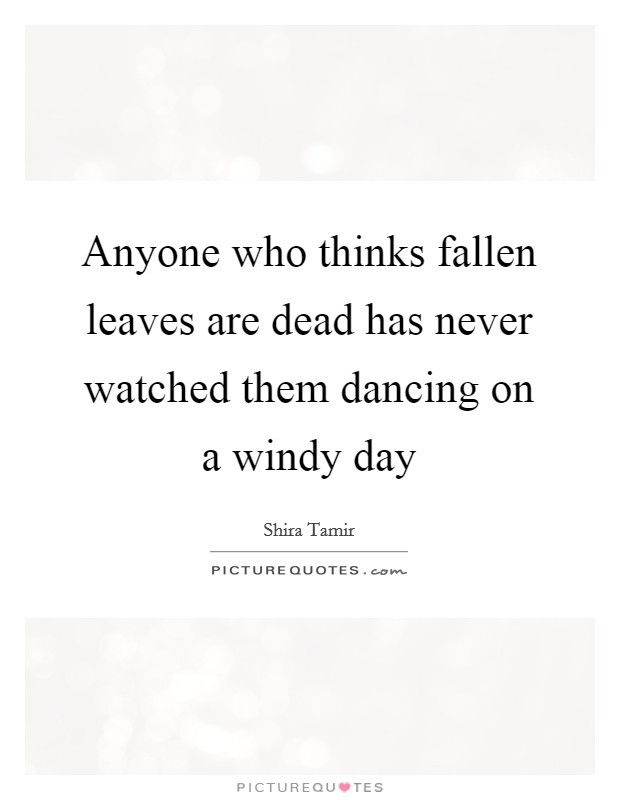 Anyone who thinks fallen leaves are dead has never watched them dancing on a windy day Picture Quote #1