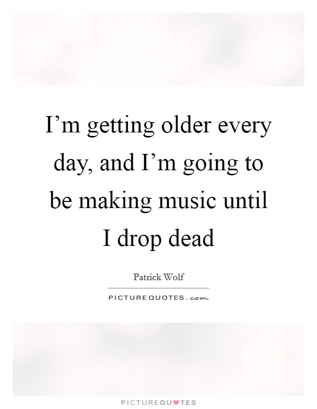 I'm getting older every day, and I'm going to be making music until I drop dead Picture Quote #1