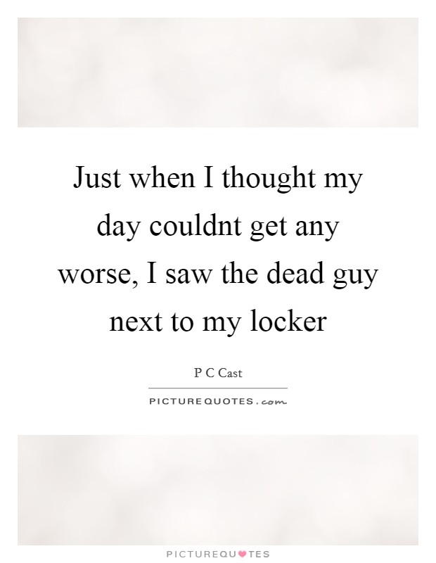 Just when I thought my day couldnt get any worse, I saw the dead guy next to my locker Picture Quote #1