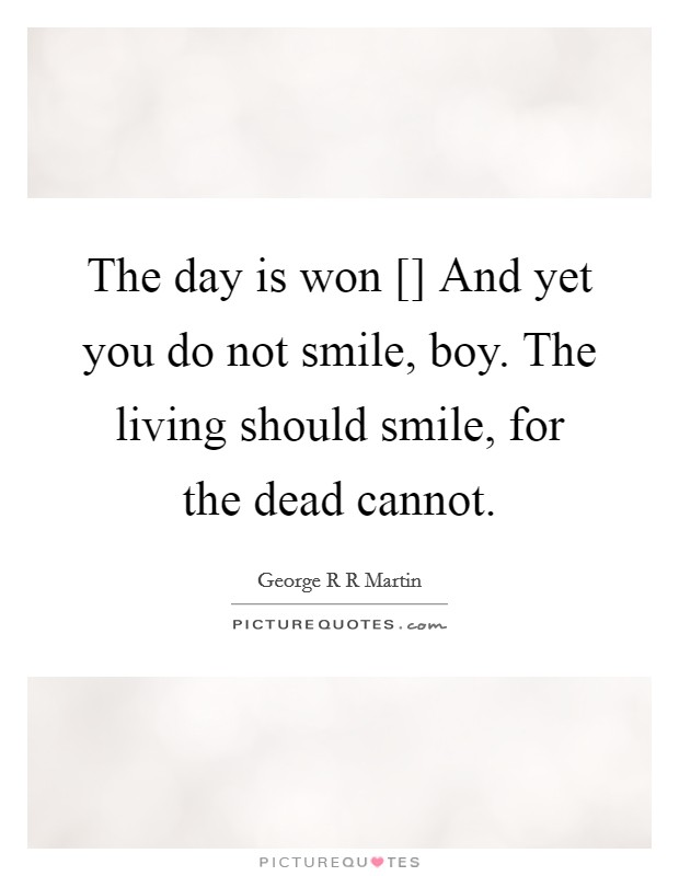 The day is won [] And yet you do not smile, boy. The living should smile, for the dead cannot Picture Quote #1