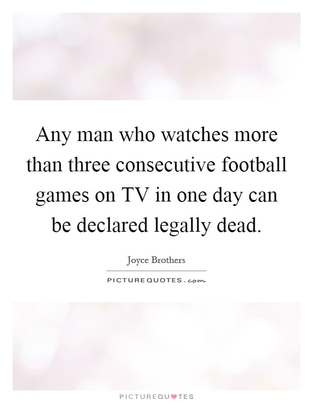 Any man who watches more than three consecutive football games on TV in one day can be declared legally dead Picture Quote #1