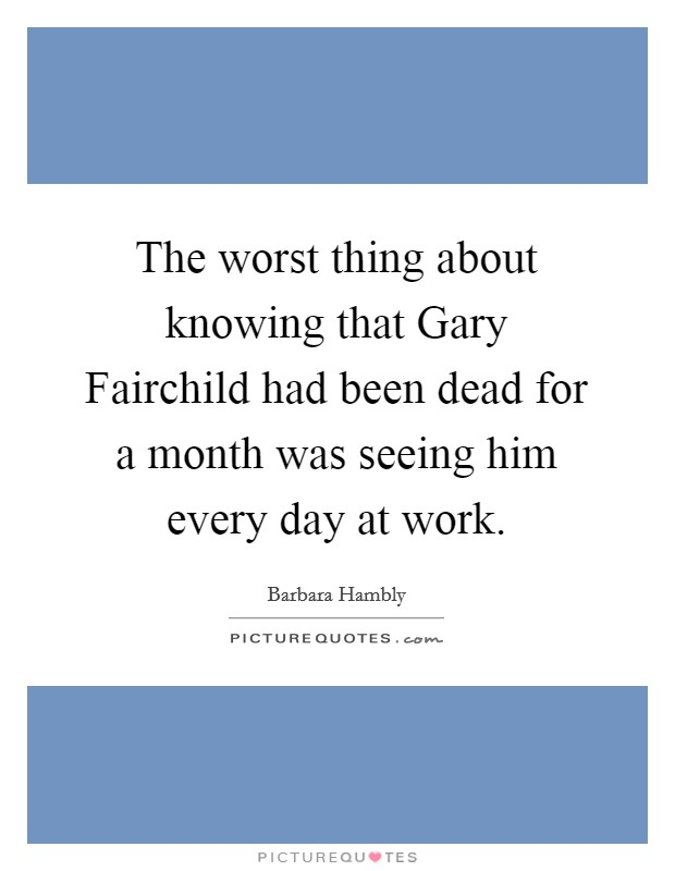 The worst thing about knowing that Gary Fairchild had been dead for a month was seeing him every day at work Picture Quote #1