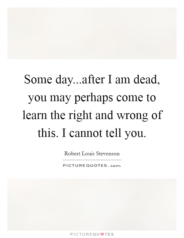 Some day...after I am dead, you may perhaps come to learn the right and wrong of this. I cannot tell you Picture Quote #1