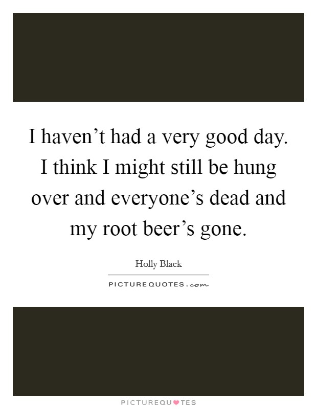 I haven't had a very good day. I think I might still be hung over and everyone's dead and my root beer's gone Picture Quote #1