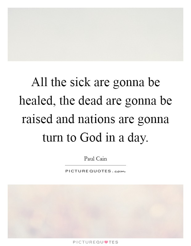 All the sick are gonna be healed, the dead are gonna be raised and nations are gonna turn to God in a day Picture Quote #1