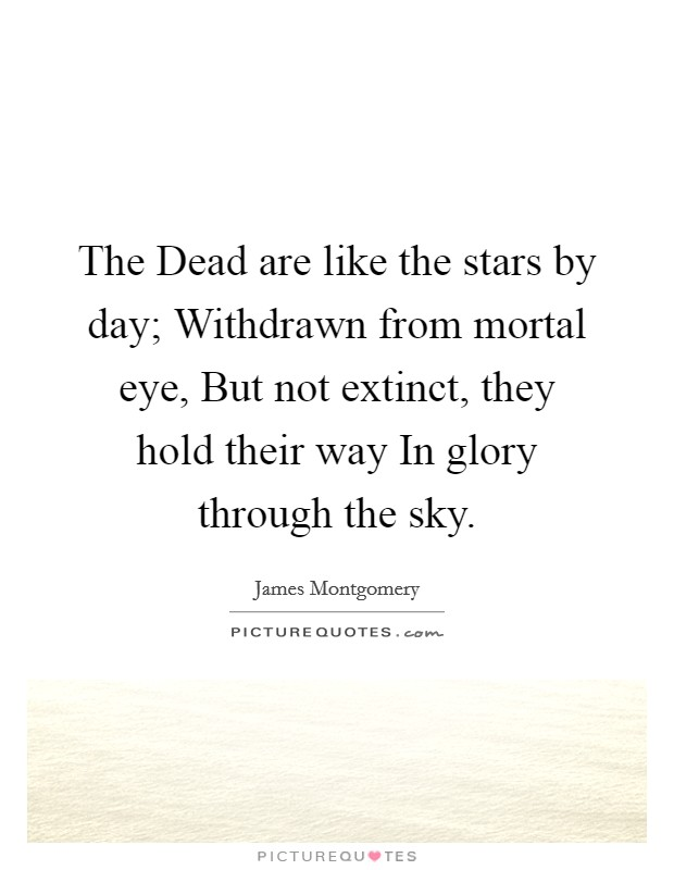 The Dead are like the stars by day; Withdrawn from mortal eye, But not extinct, they hold their way In glory through the sky Picture Quote #1