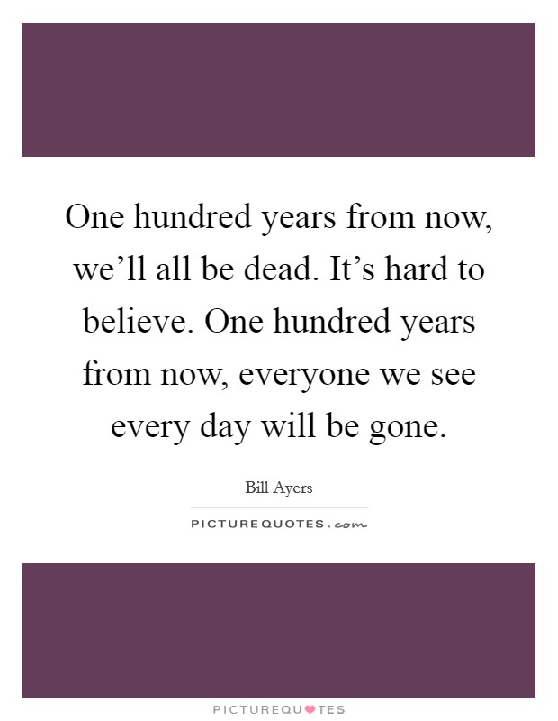 One hundred years from now, we'll all be dead. It's hard to believe. One hundred years from now, everyone we see every day will be gone Picture Quote #1