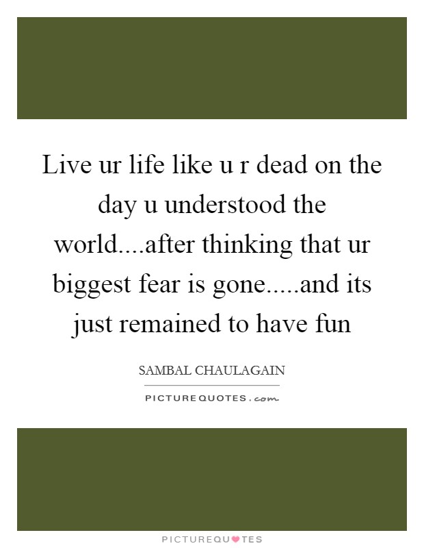 Live ur life like u r dead on the day u understood the world....after thinking that ur biggest fear is gone.....and its just remained to have fun Picture Quote #1