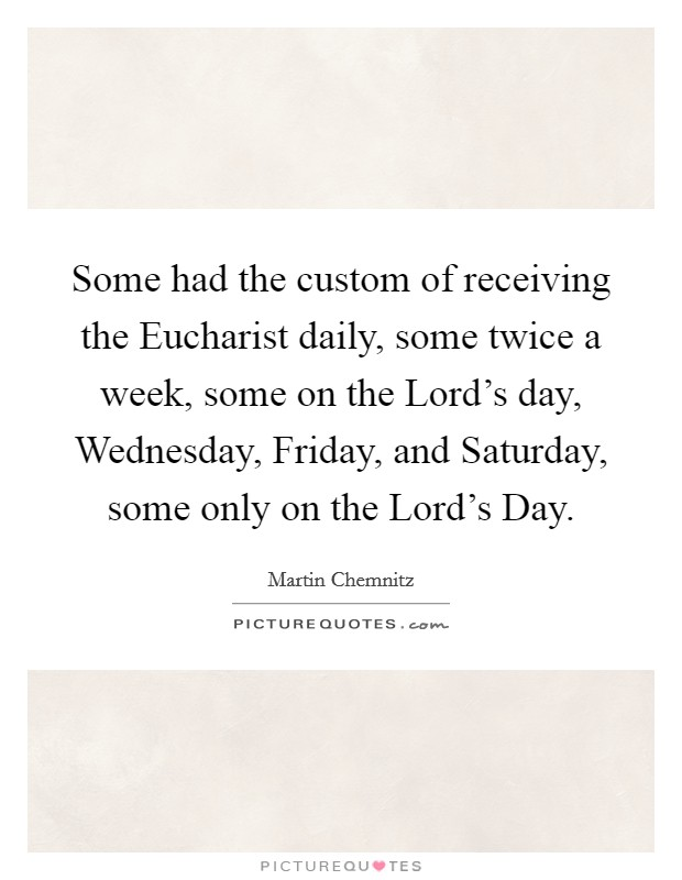 Some had the custom of receiving the Eucharist daily, some twice a week, some on the Lord's day, Wednesday, Friday, and Saturday, some only on the Lord's Day Picture Quote #1
