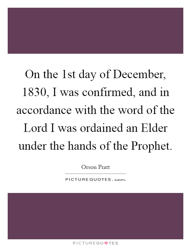 On the 1st day of December, 1830, I was confirmed, and in accordance with the word of the Lord I was ordained an Elder under the hands of the Prophet Picture Quote #1