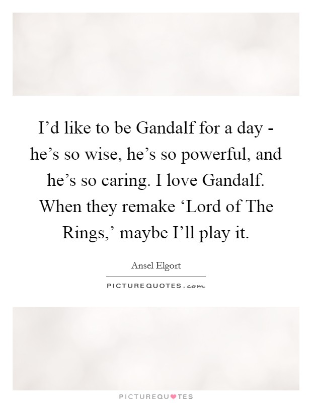I'd like to be Gandalf for a day - he's so wise, he's so powerful, and he's so caring. I love Gandalf. When they remake 'Lord of The Rings,' maybe I'll play it Picture Quote #1