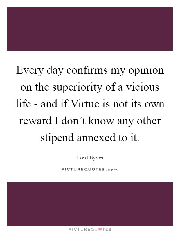 Every day confirms my opinion on the superiority of a vicious life - and if Virtue is not its own reward I don't know any other stipend annexed to it Picture Quote #1