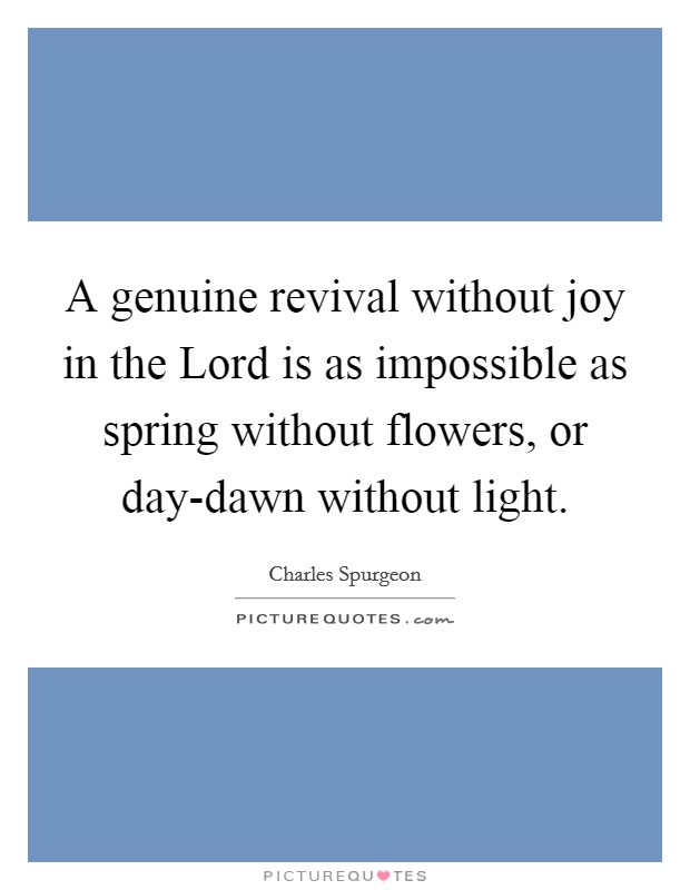 A genuine revival without joy in the Lord is as impossible as spring without flowers, or day-dawn without light Picture Quote #1