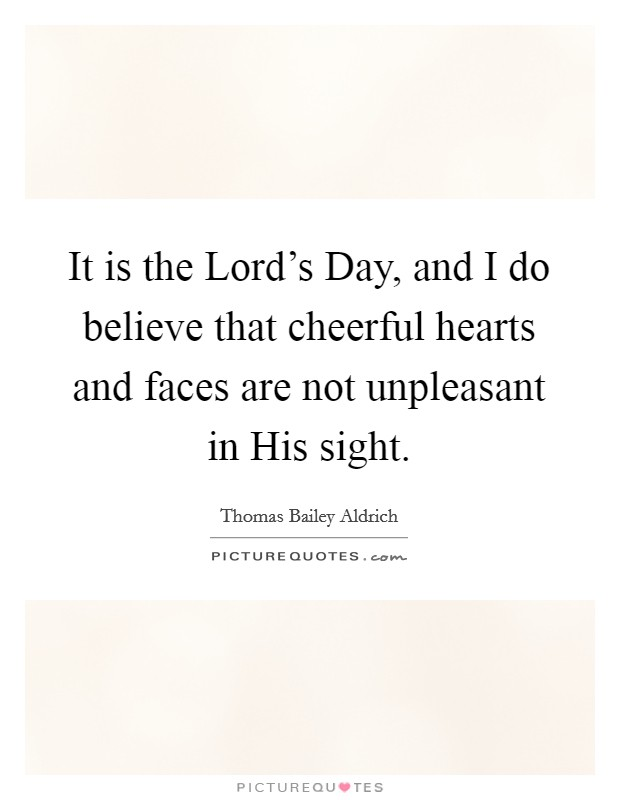 It is the Lord's Day, and I do believe that cheerful hearts and faces are not unpleasant in His sight Picture Quote #1