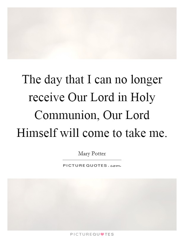 The day that I can no longer receive Our Lord in Holy Communion, Our Lord Himself will come to take me Picture Quote #1