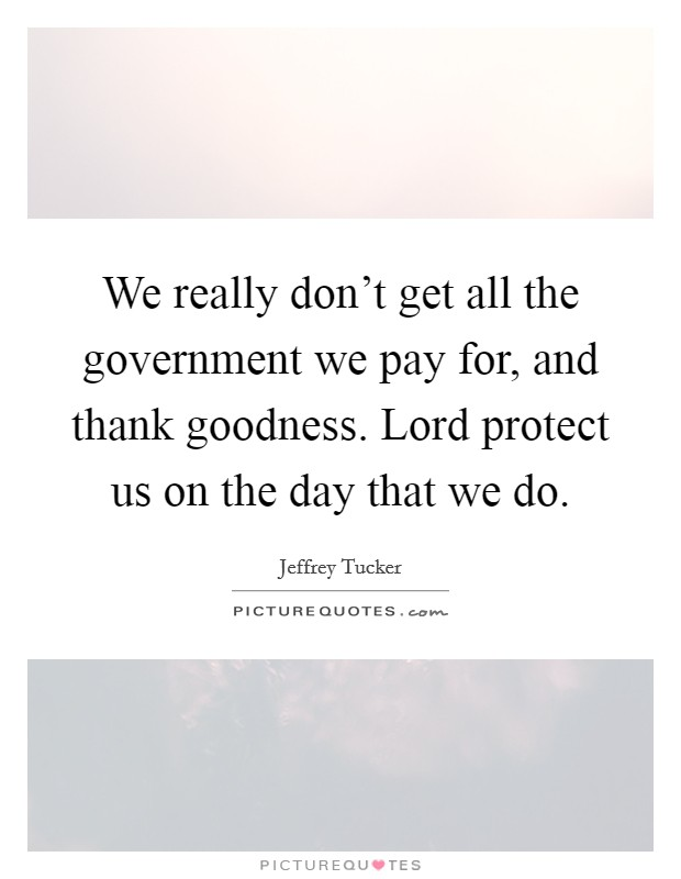 We really don't get all the government we pay for, and thank goodness. Lord protect us on the day that we do Picture Quote #1