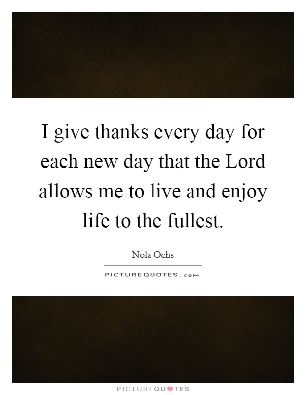I give thanks every day for each new day that the Lord allows me to live and enjoy life to the fullest. Picture Quote #1